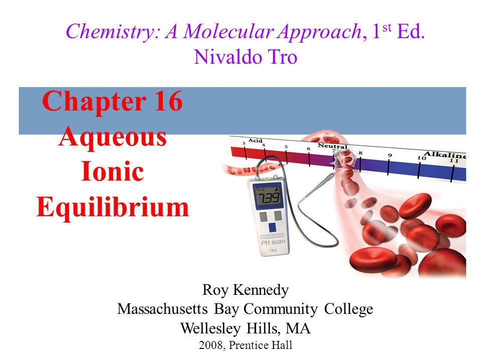 Chapter 16 Aqueous Ionic Equilibrium 2008, Prentice Hall Chemistry: A Molecular Approach, 1 st Ed. Nivaldo Tro Roy Kennedy Massachusetts Bay Community
