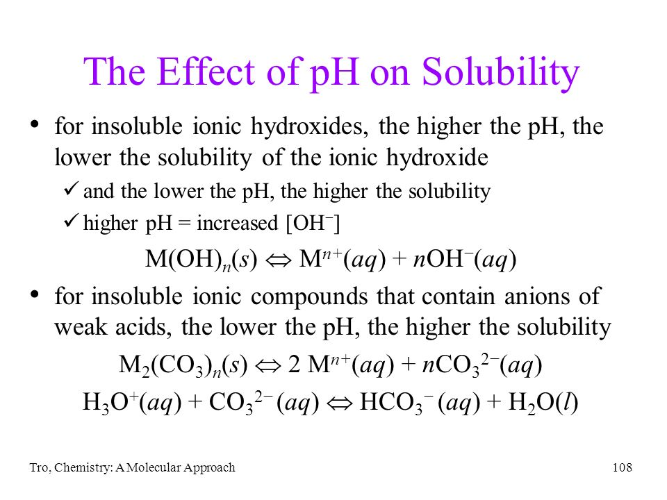 Tro, Chemistry: A Molecular Approach108 The Effect of pH on Solubility for insoluble ionic hydroxides, the higher the pH, the lower the solubility of