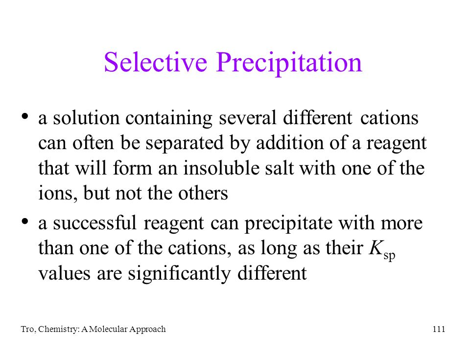 Tro, Chemistry: A Molecular Approach111 Selective Precipitation a solution containing several different cations can often be separated by addition of