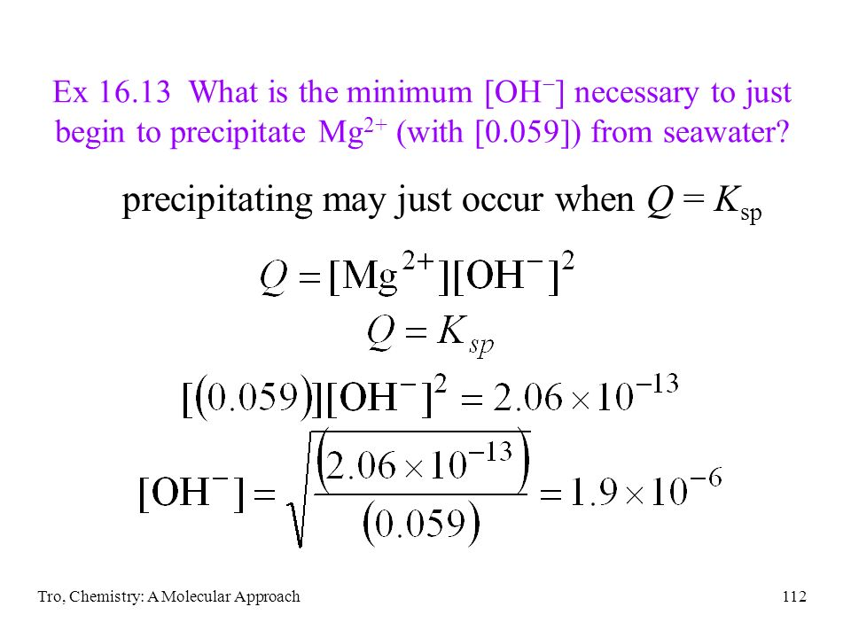 Tro, Chemistry: A Molecular Approach112 Ex 16.13 What is the minimum [OH ] necessary to just begin to precipitate Mg 2+ (with [0.059]) from seawater?