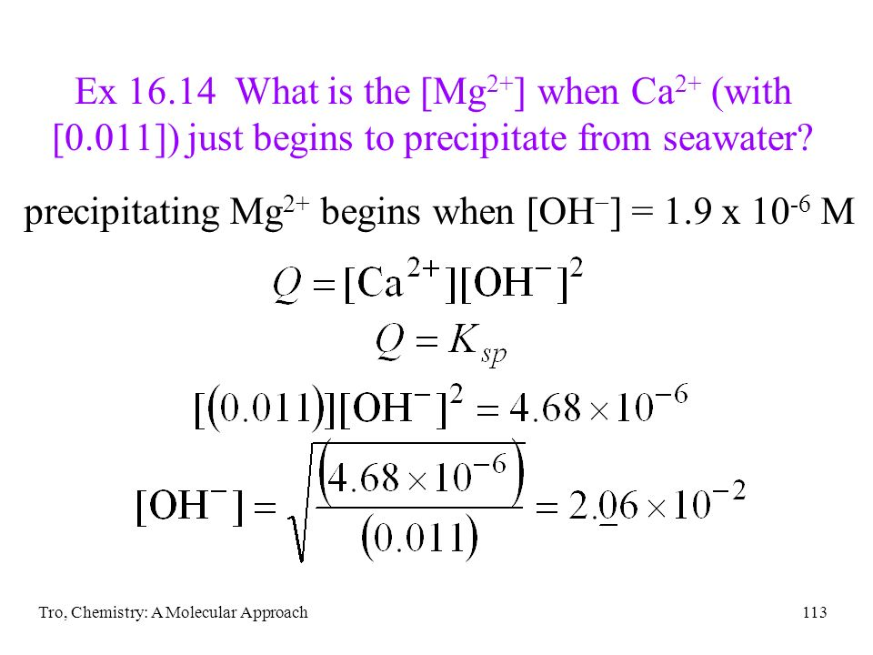 Tro, Chemistry: A Molecular Approach113 Ex 16.14 What is the [Mg 2+ ] when Ca 2+ (with [0.011]) just begins to precipitate from seawater? precipitatin
