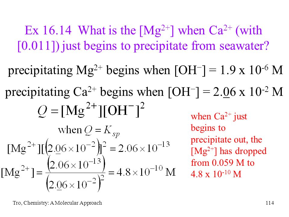 Tro, Chemistry: A Molecular Approach114 Ex 16.14 What is the [Mg 2+ ] when Ca 2+ (with [0.011]) just begins to precipitate from seawater? precipitatin