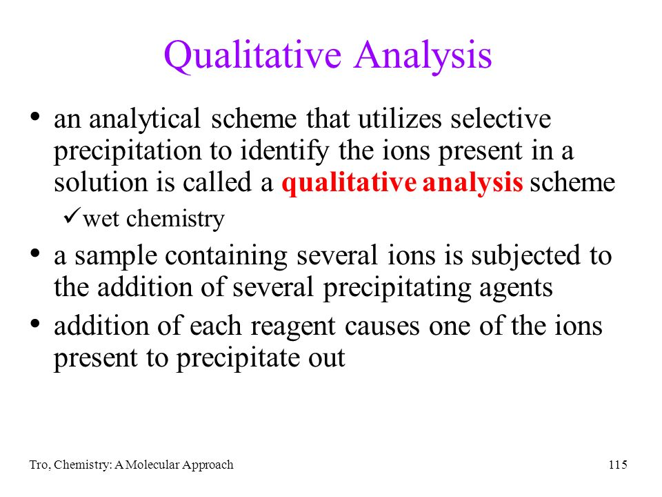 Tro, Chemistry: A Molecular Approach115 Qualitative Analysis an analytical scheme that utilizes selective precipitation to identify the ions present i
