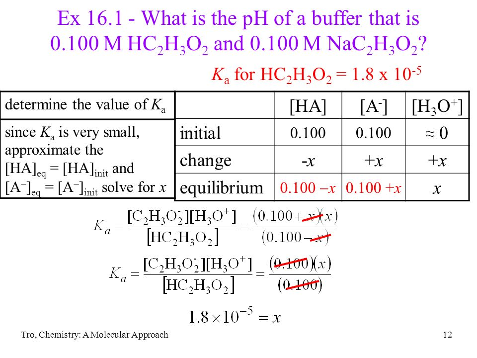 Tro, Chemistry: A Molecular Approach12 determine the value of K a since K a is very small, approximate the [HA] eq = [HA] init and [A ] eq = [A ] init
