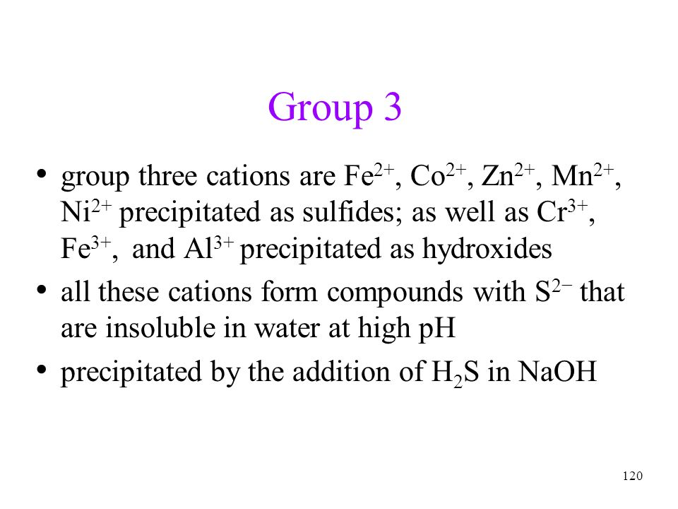 120 Group 3 group three cations are Fe 2+, Co 2+, Zn 2+, Mn 2+, Ni 2+ precipitated as sulfides; as well as Cr 3+, Fe 3+, and Al 3+ precipitated as hyd