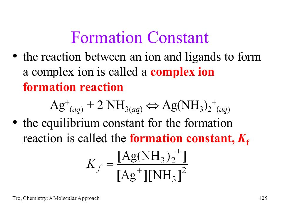 Tro, Chemistry: A Molecular Approach125 Formation Constant the reaction between an ion and ligands to form a complex ion is called a complex ion forma