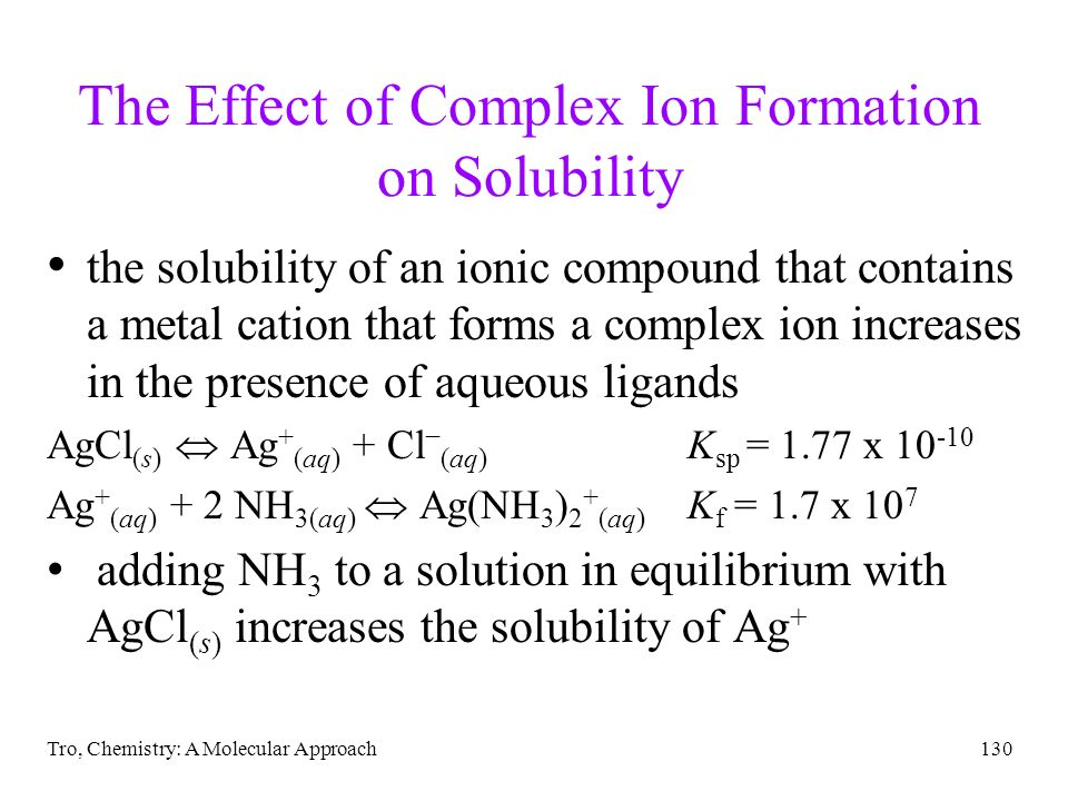 Tro, Chemistry: A Molecular Approach130 The Effect of Complex Ion Formation on Solubility the solubility of an ionic compound that contains a metal ca