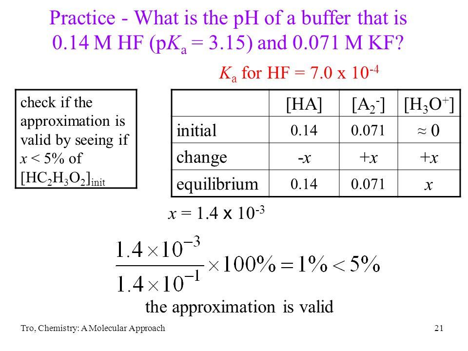 Tro, Chemistry: A Molecular Approach21 Practice - What is the pH of a buffer that is 0.14 M HF (pK a = 3.15) and 0.071 M KF? K a for HF = 7.0 x 10 -4