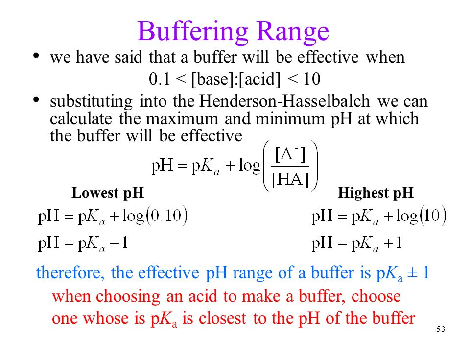 53 Buffering Range we have said that a buffer will be effective when 0.1 < [base]:[acid] < 10 substituting into the Henderson-Hasselbalch we can calcu