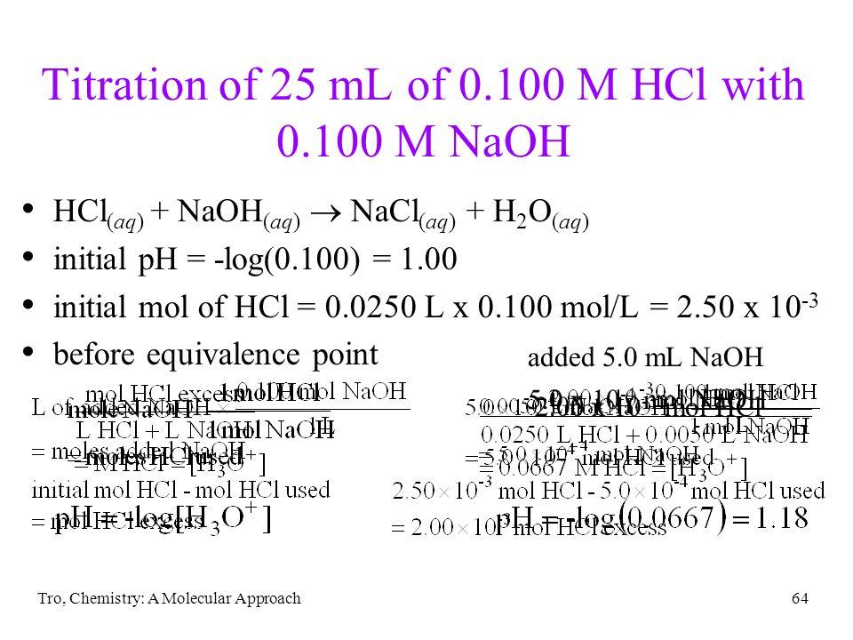 Tro, Chemistry: A Molecular Approach64 Titration of 25 mL of 0.100 M HCl with 0.100 M NaOH HCl (aq) + NaOH (aq) NaCl (aq) + H 2 O (aq) initial pH = -l