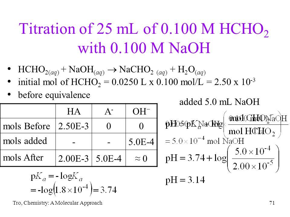 Tro, Chemistry: A Molecular Approach71 Titration of 25 mL of 0.100 M HCHO 2 with 0.100 M NaOH HCHO 2(aq) + NaOH (aq) NaCHO 2 (aq) + H 2 O (aq) initial
