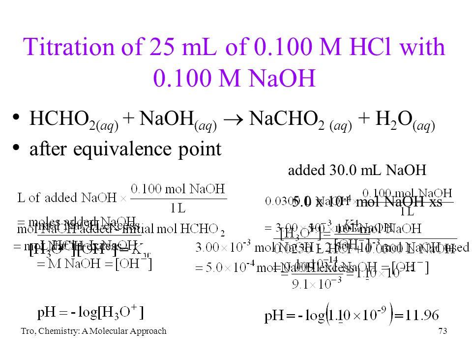 Tro, Chemistry: A Molecular Approach73 Titration of 25 mL of 0.100 M HCl with 0.100 M NaOH HCHO 2(aq) + NaOH (aq) NaCHO 2 (aq) + H 2 O (aq) after equi