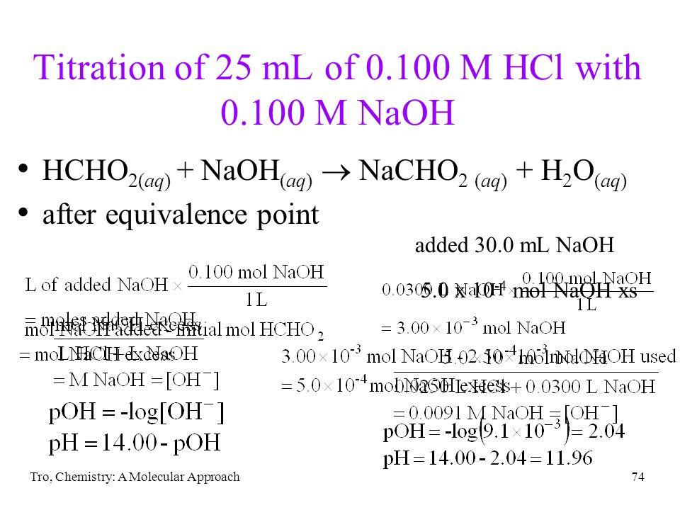 Tro, Chemistry: A Molecular Approach74 Titration of 25 mL of 0.100 M HCl with 0.100 M NaOH HCHO 2(aq) + NaOH (aq) NaCHO 2 (aq) + H 2 O (aq) after equi