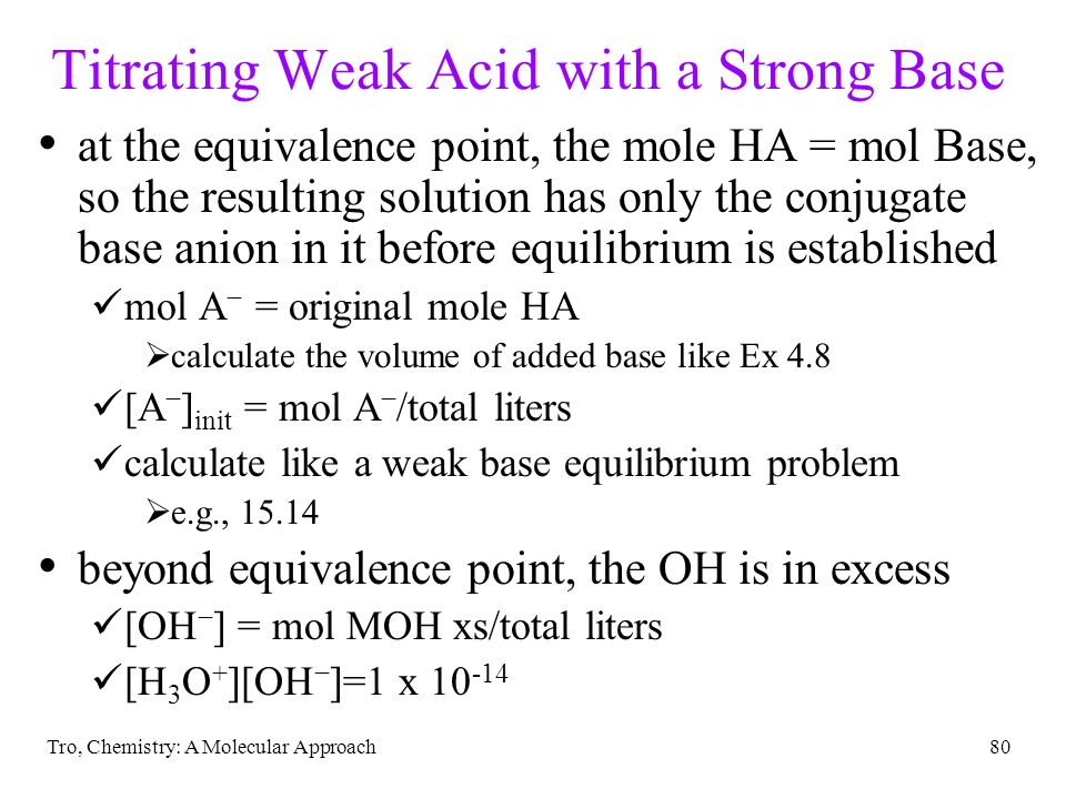 Tro, Chemistry: A Molecular Approach80 Titrating Weak Acid with a Strong Base at the equivalence point, the mole HA = mol Base, so the resulting solut
