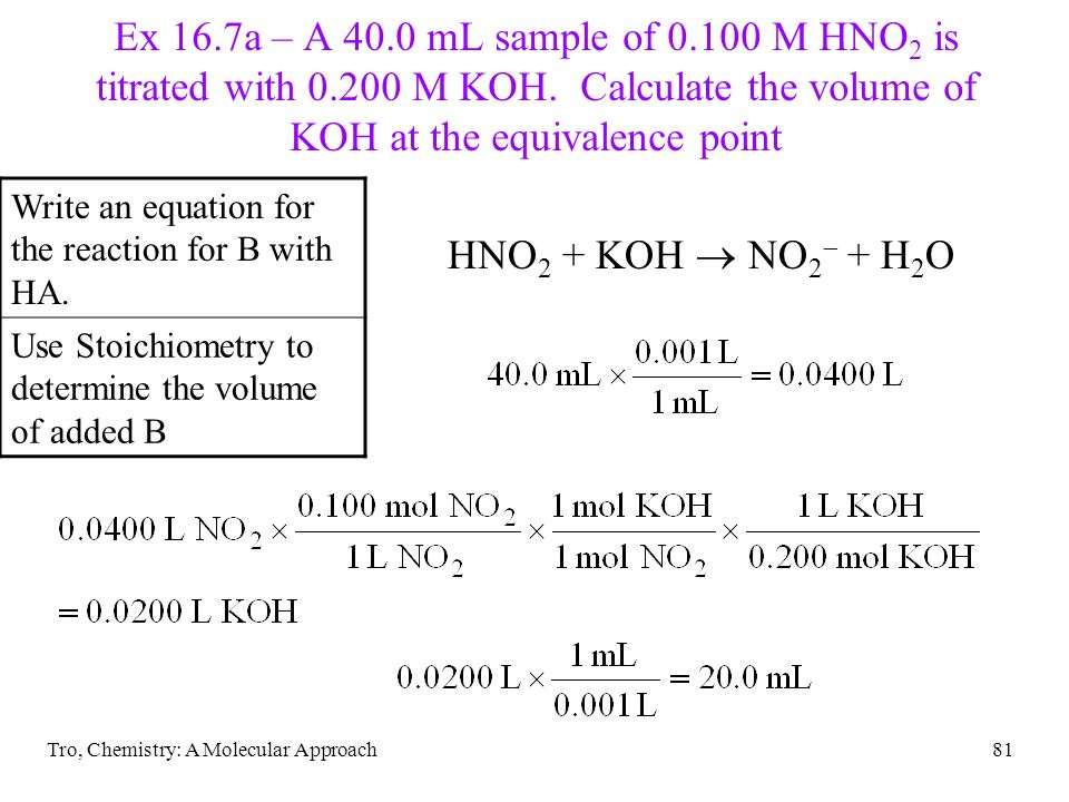 Tro, Chemistry: A Molecular Approach81 Ex 16.7a – A 40.0 mL sample of 0.100 M HNO 2 is titrated with 0.200 M KOH. Calculate the volume of KOH at the e