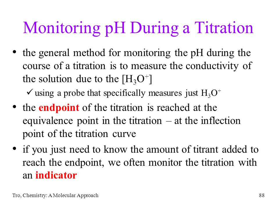 Tro, Chemistry: A Molecular Approach88 Monitoring pH During a Titration the general method for monitoring the pH during the course of a titration is t