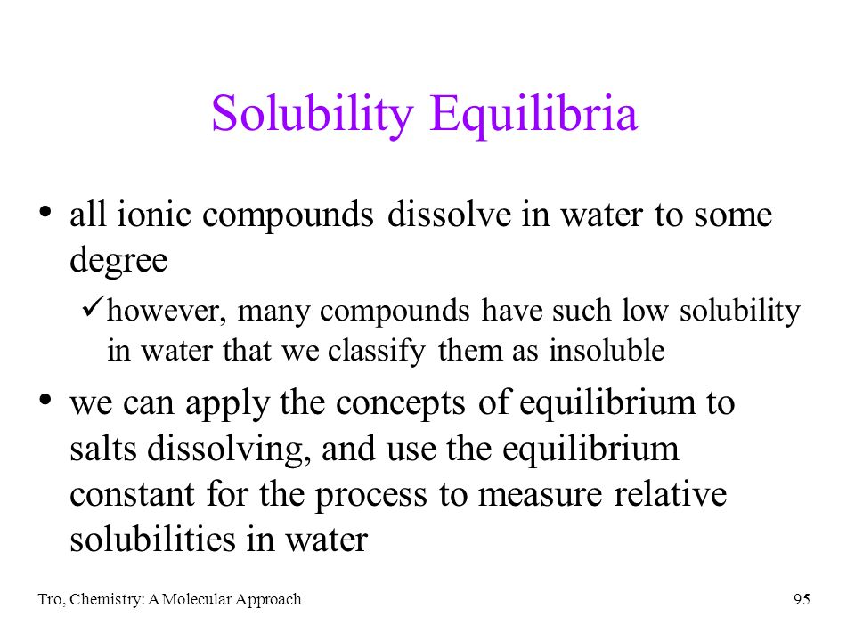 Tro, Chemistry: A Molecular Approach95 Solubility Equilibria all ionic compounds dissolve in water to some degree however, many compounds have such lo