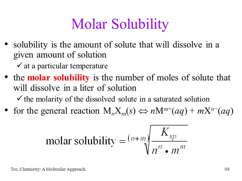 Tro, Chemistry: A Molecular Approach98 Molar Solubility solubility is the amount of solute that will dissolve in a given amount of solution at a parti
