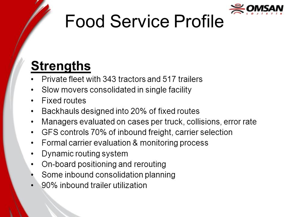 Food Service Profile Strengths Private fleet with 343 tractors and 517 trailers Slow movers consolidated in single facility Fixed routes Backhauls des