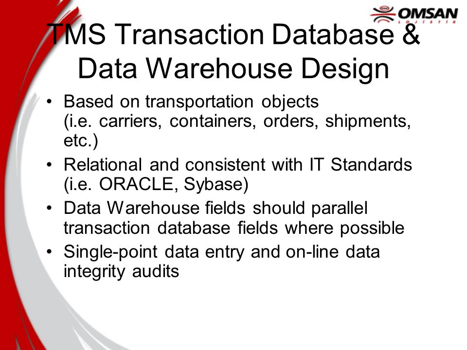 TMS Transaction Database & Data Warehouse Design Based on transportation objects (i.e. carriers, containers, orders, shipments, etc.) Relational and c