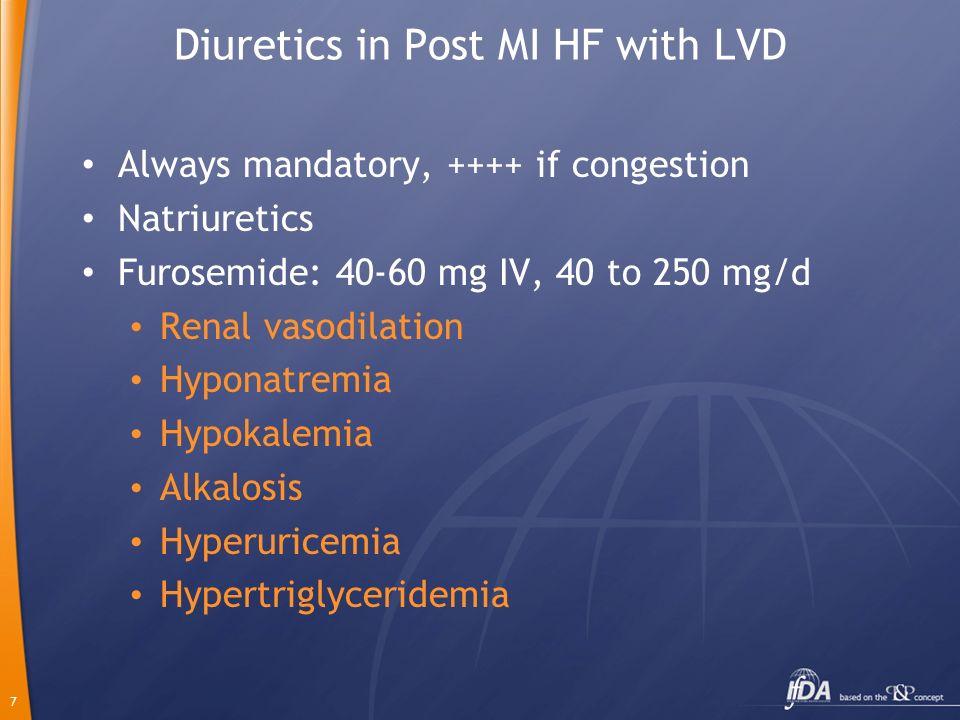 7 Diuretics in Post MI HF with LVD Always mandatory, ++++ if congestion Natriuretics Furosemide: 40-60 mg IV, 40 to 250 mg/d Renal vasodilation Hypona