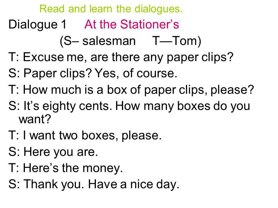 Read and learn the dialogues. Dialogue 1 At the Stationers (S– salesman TTom) T: Excuse me, are there any paper clips? S: Paper clips? Yes, of course.
