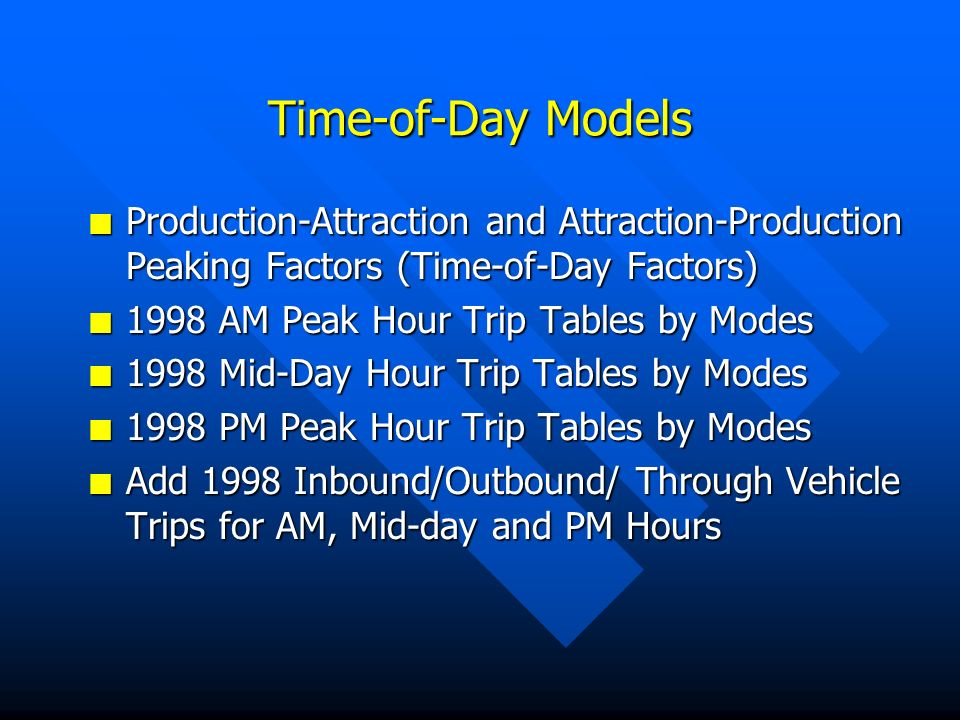 Time-of-Day Models n Production-Attraction and Attraction-Production Peaking Factors (Time-of-Day Factors) n 1998 AM Peak Hour Trip Tables by Modes n 1998 Mid-Day Hour Trip Tables by Modes n 1998 PM Peak Hour Trip Tables by Modes n Add 1998 Inbound/Outbound/ Through Vehicle Trips for AM, Mid-day and PM Hours
