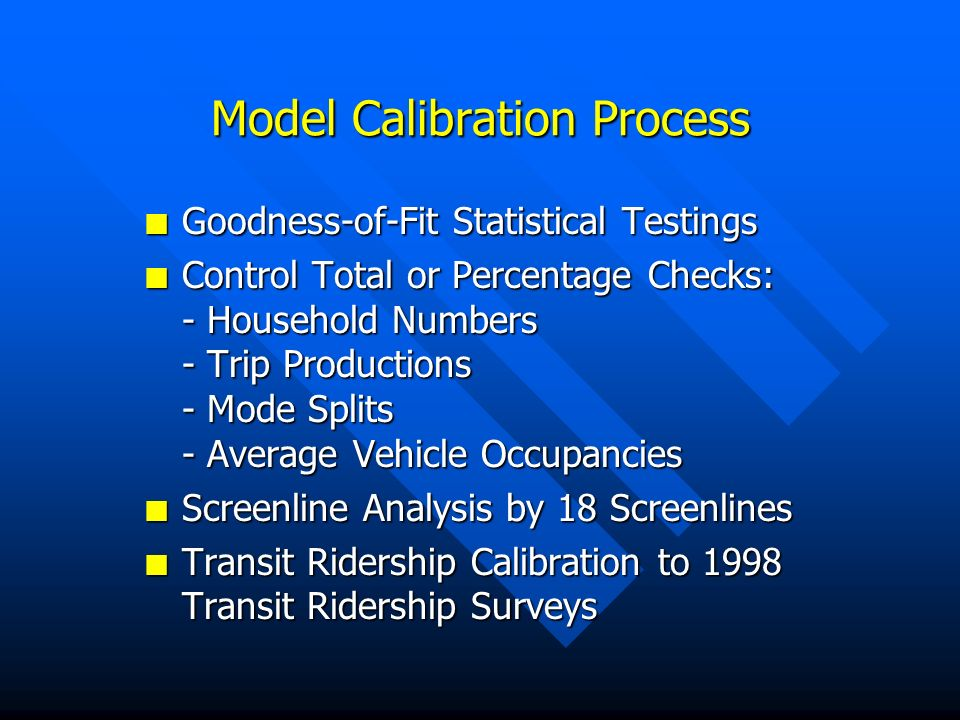 Model Calibration Process n Goodness-of-Fit Statistical Testings n Control Total or Percentage Checks: - Household Numbers - Trip Productions - Mode Splits - Average Vehicle Occupancies n Screenline Analysis by 18 Screenlines n Transit Ridership Calibration to 1998 Transit Ridership Surveys