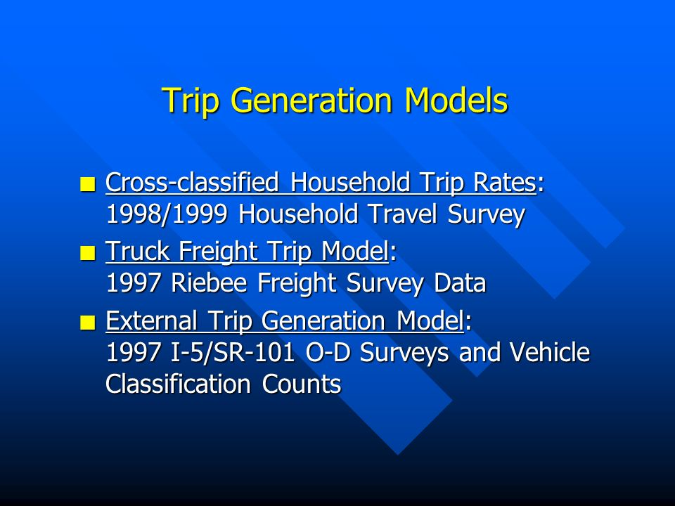 Trip Generation Models n Cross-classified Household Trip Rates: 1998/1999 Household Travel Survey n Truck Freight Trip Model: 1997 Riebee Freight Survey Data n External Trip Generation Model: 1997 I-5/SR-101 O-D Surveys and Vehicle Classification Counts