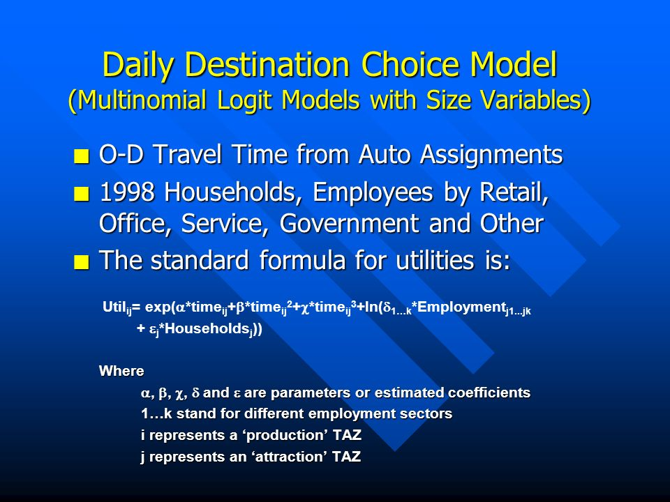 Daily Destination Choice Model (Multinomial Logit Models with Size Variables) n O-D Travel Time from Auto Assignments n 1998 Households, Employees by Retail, Office, Service, Government and Other n The standard formula for utilities is: Util ij = exp( *time ij + *time ij 2 + *time ij 3 +ln( 1…k *Employment j1...jk + j *Households j ))Where,,, and are parameters or estimated coefficients,,, and are parameters or estimated coefficients 1…k stand for different employment sectors i represents a production TAZ j represents an attraction TAZ
