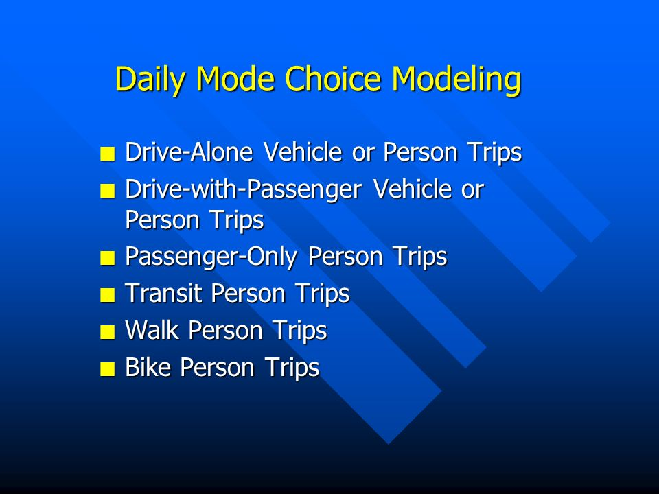 Daily Mode Choice Modeling n Drive-Alone Vehicle or Person Trips n Drive-with-Passenger Vehicle or Person Trips n Passenger-Only Person Trips n Transit Person Trips n Walk Person Trips n Bike Person Trips