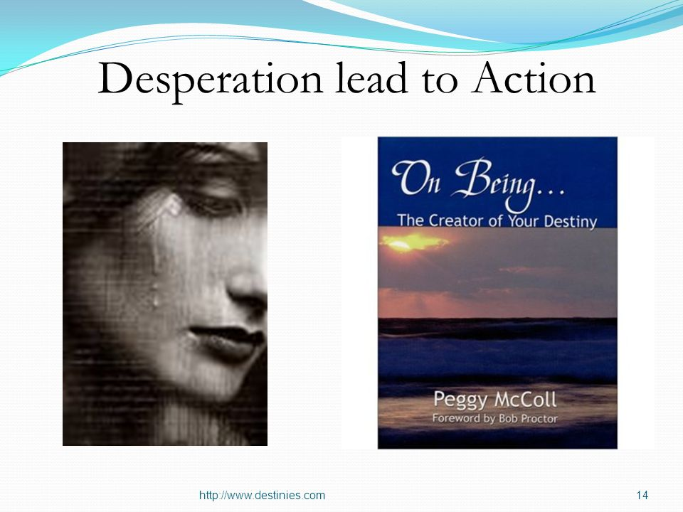 http://www.destinies.com14 Desperation lead to Action