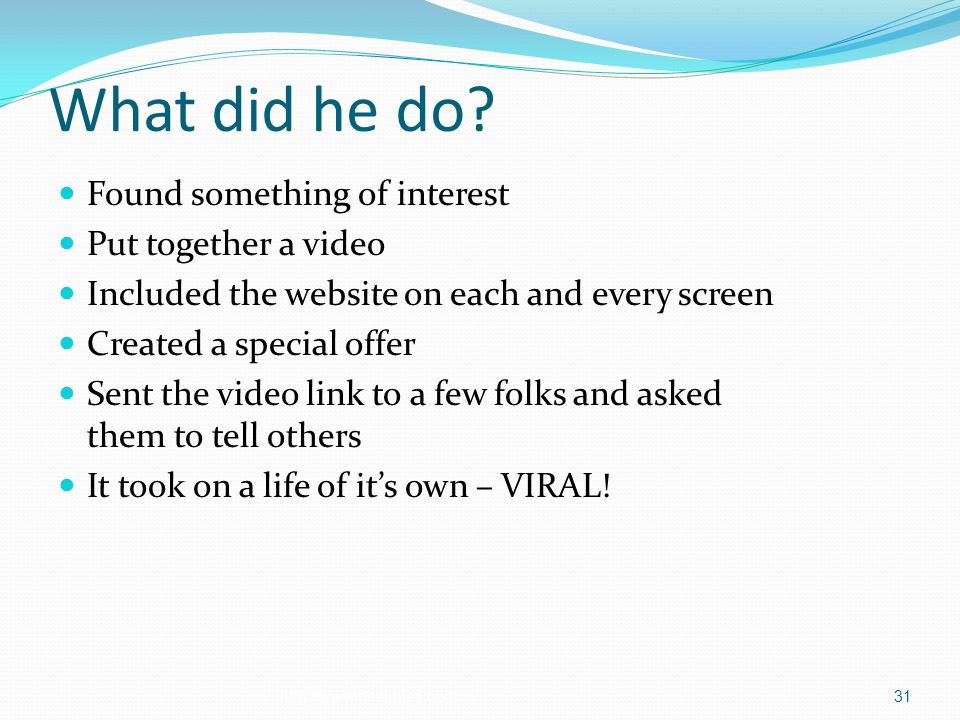 What did he do? Found something of interest Put together a video Included the website on each and every screen Created a special offer Sent the video