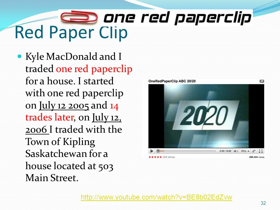 Red Paper Clip Kyle MacDonald and I traded one red paperclip for a house. I started with one red paperclip on July 12 2005 and 14 trades later, on Jul