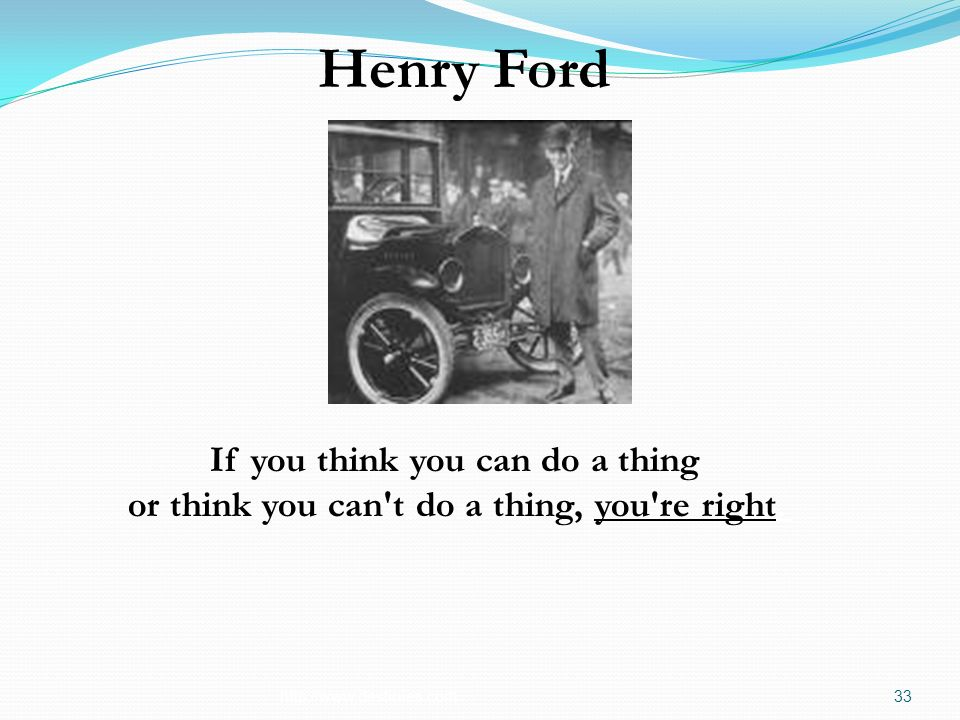 http://www.destinies.com33 Henry Ford If you think you can do a thing or think you can't do a thing, you're right.