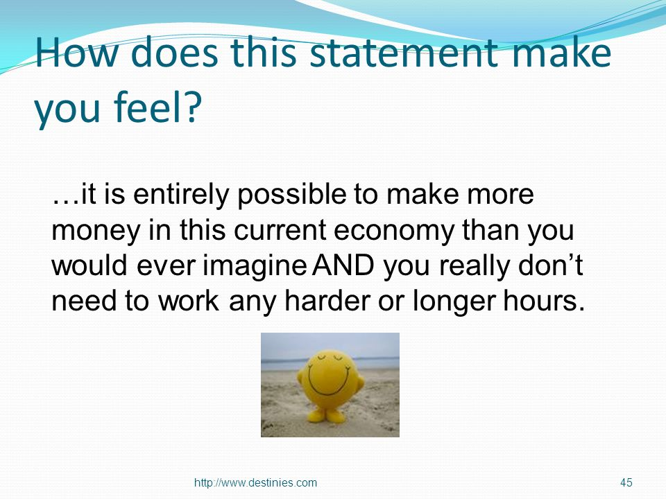 How does this statement make you feel? http://www.destinies.com45 …it is entirely possible to make more money in this current economy than you would e