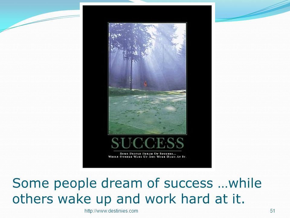 Some people dream of success …while others wake up and work hard at it. 51http://www.destinies.com