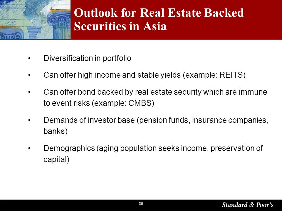 30 Diversification in portfolio Can offer high income and stable yields (example: REITS) Can offer bond backed by real estate security which are immune to event risks (example: CMBS) Demands of investor base (pension funds, insurance companies, banks) Demographics (aging population seeks income, preservation of capital) Outlook for Real Estate Backed Securities in Asia