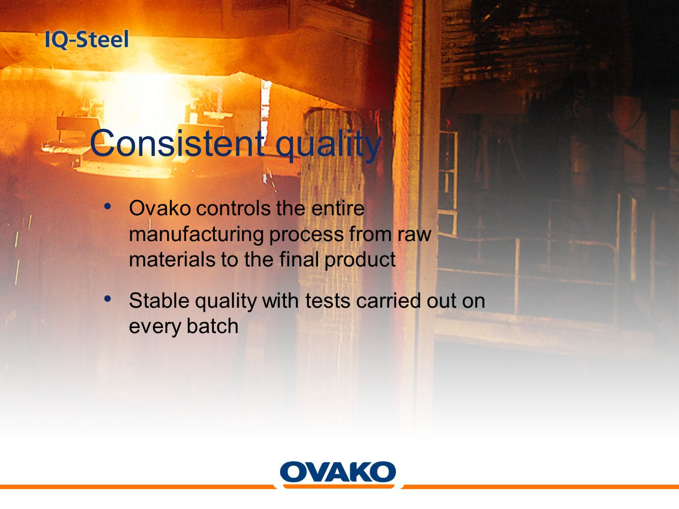 Consistent quality Ovako controls the entire manufacturing process from raw materials to the final product Stable quality with tests carried out on ev