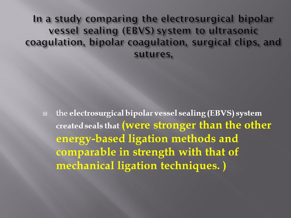the electrosurgical bipolar vessel sealing (EBVS) system created seals that (were stronger than the other energy-based ligation methods and comparable