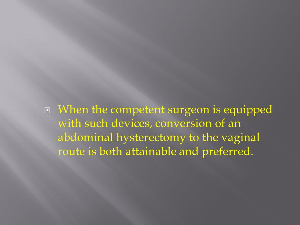 When the competent surgeon is equipped with such devices, conversion of an abdominal hysterectomy to the vaginal route is both attainable and preferre