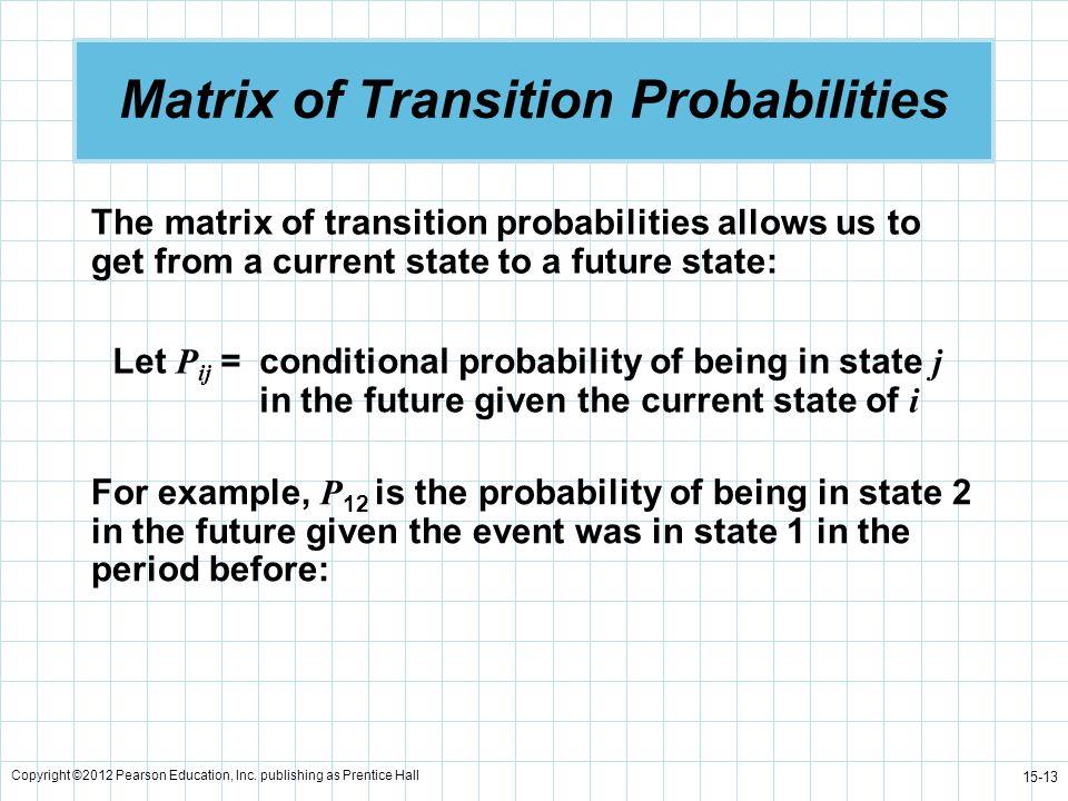Copyright ©2012 Pearson Education, Inc. publishing as Prentice Hall 15-13 Matrix of Transition Probabilities The matrix of transition probabilities al