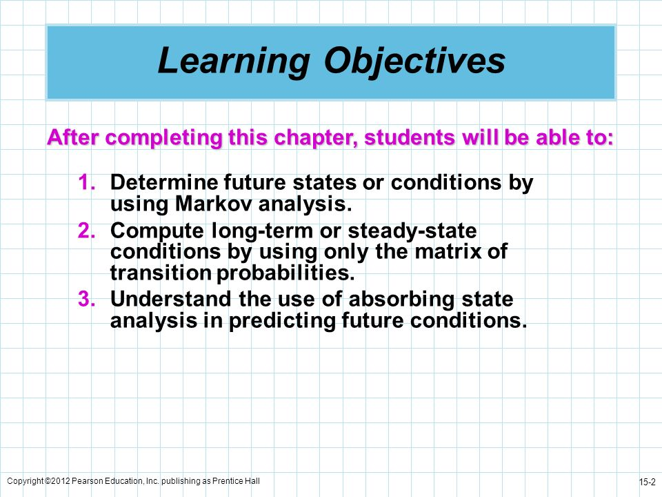 Copyright ©2012 Pearson Education, Inc. publishing as Prentice Hall 15-2 Learning Objectives 1.Determine future states or conditions by using Markov a