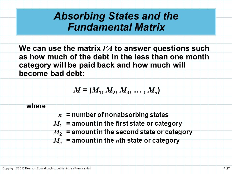 Copyright ©2012 Pearson Education, Inc. publishing as Prentice Hall 15-37 Absorbing States and the Fundamental Matrix We can use the matrix FA to answ