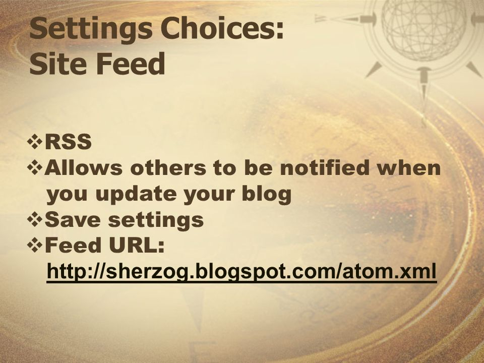Settings Choices: Site Feed RSS Allows others to be notified when you update your blog Save settings Feed URL: http://sherzog.blogspot.com/atom.xml