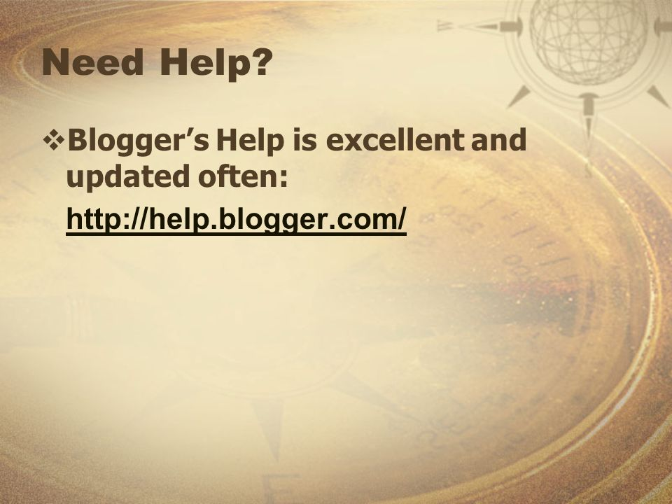 Need Help Bloggers Help is excellent and updated often: http://help.blogger.com/