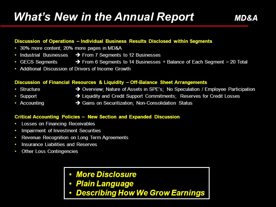 More Disclosure Plain Language Describing How We Grow Earnings Discussion of Operations – Individual Business Results Disclosed within Segments 30% more content; 20% more pages in MD&A Industrial Businesses From 7 Segments to 12 Businesses GECS Segments From 6 Segments to 14 Businesses + Balance of Each Segment = 20 Total Additional Discussion of Drivers of Income Growth Discussion of Financial Resources & Liquidity – Off-Balance Sheet Arrangements Structure Overview; Nature of Assets in SPEs; No Speculation / Employee Participation Support Liquidity and Credit Support Commitments; Reserves for Credit Losses Accounting Gains on Securitization; Non-Consolidation Status Critical Accounting Policies – New Section and Expanded Discussion Losses on Financing Receivables Impairment of Investment Securities Revenue Recognition on Long Term Agreements Insurance Liabilities and Reserves Other Loss Contingencies Whats New in the Annual Report MD&A