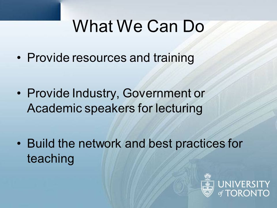 What We Can Do Provide resources and training Provide Industry, Government or Academic speakers for lecturing Build the network and best practices for