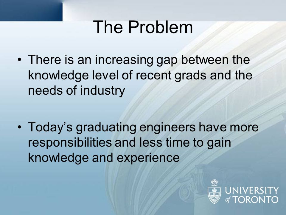 The Problem There is an increasing gap between the knowledge level of recent grads and the needs of industry Todays graduating engineers have more res