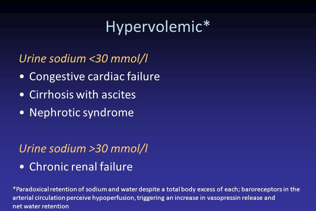 Hypervolemic* Urine sodium <30 mmol/l Congestive cardiac failure Cirrhosis with ascites Nephrotic syndrome Urine sodium >30 mmol/l Chronic renal failu